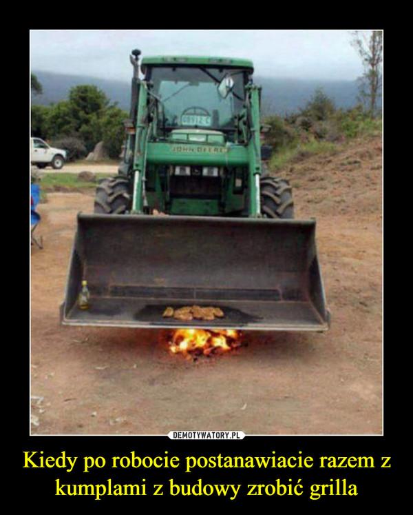 Kiedy po robocie postanawiacie razem z kumplami z budowy zrobić grilla –
