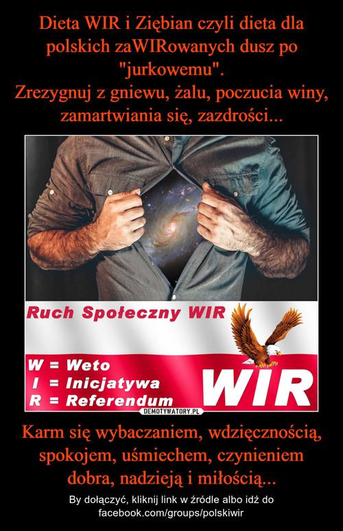"""Dieta WIR i Ziębian czyli dieta dla polskich zaWIRowanych dusz po """"jurkowemu"""". Zrezygnuj z gniewu, żalu, poczucia winy, zamartwiania się, zazdrości... Karm się wybaczaniem, wdzięcznością, spokojem, uśmiechem, czynieniem dobra, nadzieją i miłością..."""
