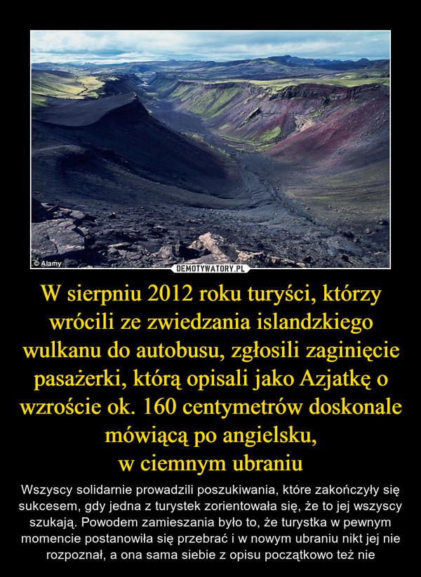 W sierpniu 2012 roku turyści, którzy wrócili ze zwiedzania islandzkiego wulkanu do autobusu, zgłosili zaginięcie pasażerki, którą opisali jako Azjatkę o wzroście ok. 160 centymetrów doskonale mówiącą po angielsku,w ciemnym ubraniu – Wszyscy solidarnie prowadzili poszukiwania, które zakończyły się sukcesem, gdy jedna z turystek zorientowała się, że to jej wszyscy szukają. Powodem zamieszania było to, że turystka w pewnym momencie postanowiła się przebrać i w nowym ubraniu nikt jej nie rozpoznał, a ona sama siebie z opisu początkowo też nie