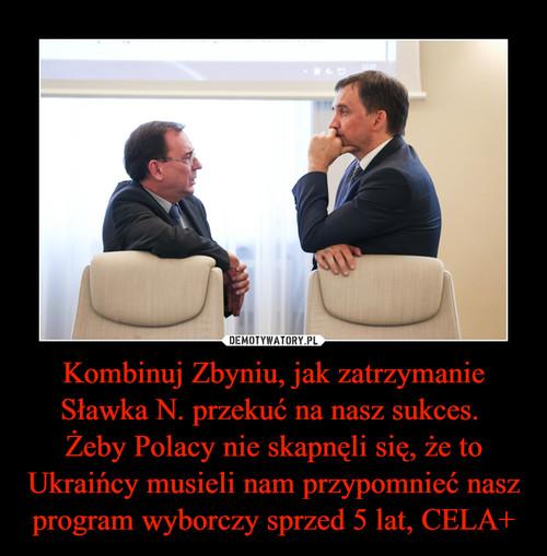 Kombinuj Zbyniu, jak zatrzymanie Sławka N. przekuć na nasz sukces.  Żeby Polacy nie skapnęli się, że to Ukraińcy musieli nam przypomnieć nasz program wyborczy sprzed 5 lat, CELA+