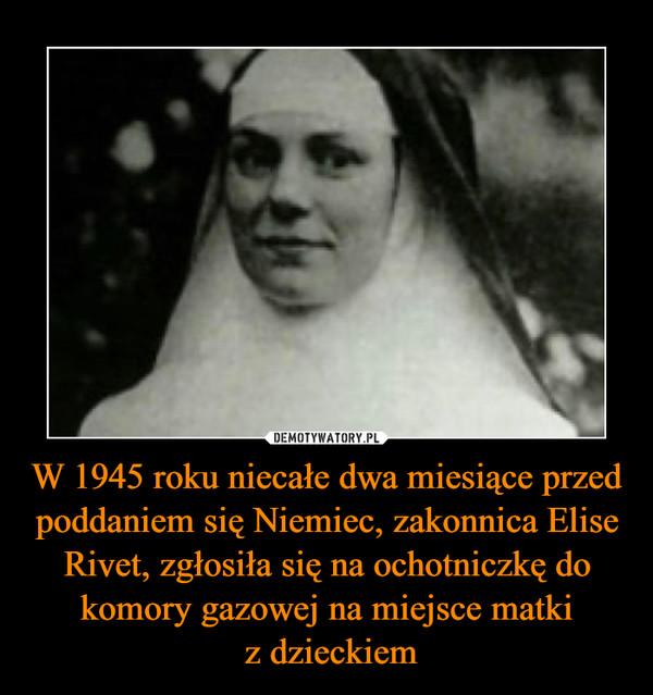 W 1945 roku niecałe dwa miesiące przed poddaniem się Niemiec, zakonnica Elise Rivet, zgłosiła się na ochotniczkę do komory gazowej na miejsce matki z dzieckiem –