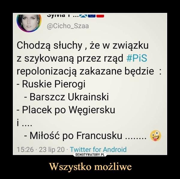 Wszystko możliwe –  Chodzą słuchy, że w związkuz szykowaną przez rząd #PiSrepolonizacją zakazane będzie :- Ruskie Pierogi- Barszcz Ukraiński- Placek po Węgiersku*- Miłość po Francusku........ ^