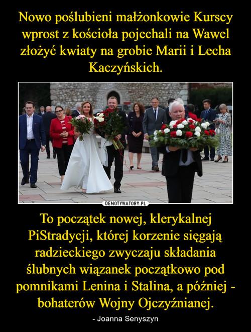 Nowo poślubieni małżonkowie Kurscy wprost z kościoła pojechali na Wawel złożyć kwiaty na grobie Marii i Lecha Kaczyńskich. To początek nowej, klerykalnej PiStradycji, której korzenie sięgają radzieckiego zwyczaju składania ślubnych wiązanek początkowo pod pomnikami Lenina i Stalina, a później - bohaterów Wojny Ojczyźnianej.