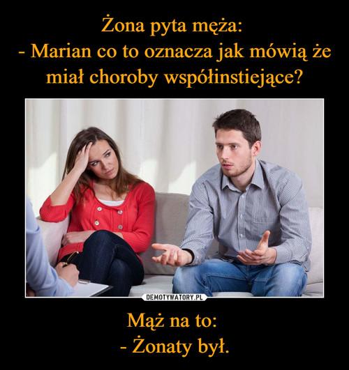 Żona pyta męża:  - Marian co to oznacza jak mówią że miał choroby współinstiejące? Mąż na to:  - Żonaty był.
