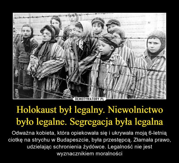 Holokaust był legalny. Niewolnictwo było legalne. Segregacja była legalna – Odważna kobieta, która opiekowała się i ukrywała moją 6-letnią ciotkę na strychu w Budapeszcie, była przestępcą. Złamała prawo, udzielając schronienia żydówce. Legalność nie jest wyznacznikiem moralności
