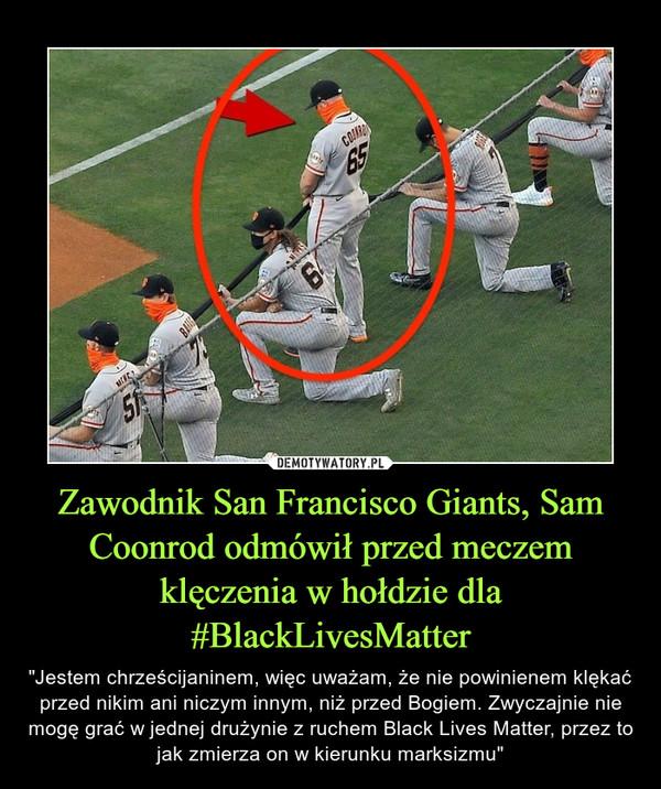 """Zawodnik San Francisco Giants, Sam Coonrod odmówił przed meczem klęczenia w hołdzie dla #BlackLivesMatter – """"Jestem chrześcijaninem, więc uważam, że nie powinienem klękać przed nikim ani niczym innym, niż przed Bogiem. Zwyczajnie nie mogę grać w jednej drużynie z ruchem Black Lives Matter, przez to jak zmierza on w kierunku marksizmu"""""""
