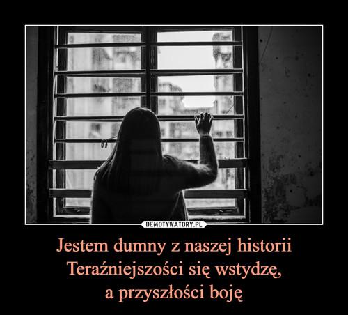 Jestem dumny z naszej historii Teraźniejszości się wstydzę, a przyszłości boję
