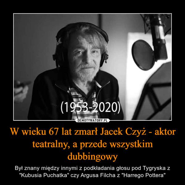 """W wieku 67 lat zmarł Jacek Czyż - aktor teatralny, a przede wszystkim dubbingowy – Był znany między innymi z podkładania głosu pod Tygryska z """"Kubusia Puchatka"""" czy Argusa Filcha z """"Harrego Pottera"""""""