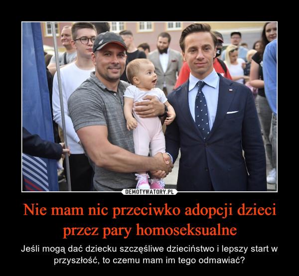 Nie mam nic przeciwko adopcji dzieci przez pary homoseksualne – Jeśli mogą dać dziecku szczęśliwe dzieciństwo i lepszy start w przyszłość, to czemu mam im tego odmawiać?