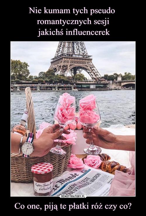 Nie kumam tych pseudo  romantycznych sesji  jakichś influencerek Co one, piją te płatki róż czy co?