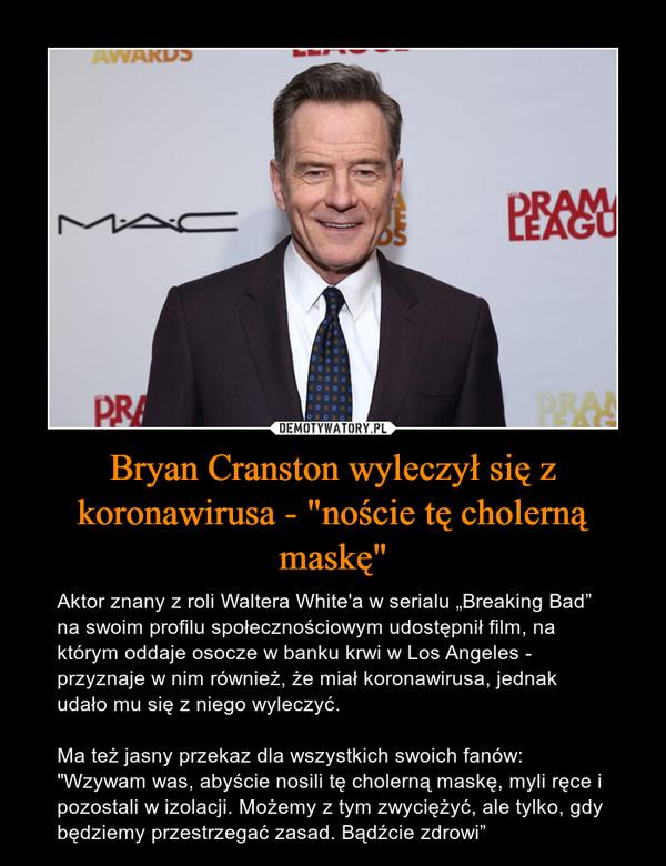 """Bryan Cranston wyleczył się z koronawirusa - """"noście tę cholerną maskę"""" – Aktor znany z roli Waltera White'a w serialu """"Breaking Bad"""" na swoim profilu społecznościowym udostępnił film, na którym oddaje osocze w banku krwi w Los Angeles - przyznaje w nim również, że miał koronawirusa, jednak udało mu się z niego wyleczyć.Ma też jasny przekaz dla wszystkich swoich fanów:""""Wzywam was, abyście nosili tę cholerną maskę, myli ręce i pozostali w izolacji. Możemy z tym zwyciężyć, ale tylko, gdy będziemy przestrzegać zasad. Bądźcie zdrowi"""""""