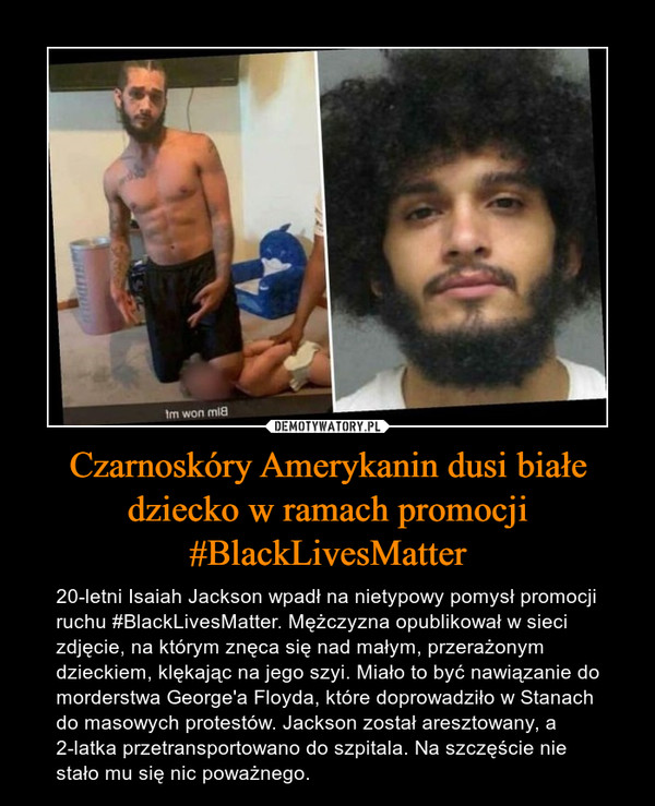Czarnoskóry Amerykanin dusi białe dziecko w ramach promocji #BlackLivesMatter – 20-letni Isaiah Jackson wpadł na nietypowy pomysł promocji ruchu #BlackLivesMatter. Mężczyzna opublikował w sieci zdjęcie, na którym znęca się nad małym, przerażonym dzieckiem, klękając na jego szyi. Miało to być nawiązanie do morderstwa George'a Floyda, które doprowadziło w Stanach do masowych protestów. Jackson został aresztowany, a 2-latka przetransportowano do szpitala. Na szczęście nie stało mu się nic poważnego.