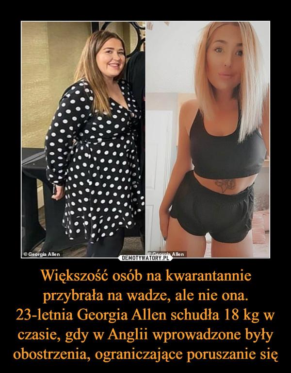 Większość osób na kwarantannie przybrała na wadze, ale nie ona. 23-letnia Georgia Allen schudła 18 kg w czasie, gdy w Anglii wprowadzone były obostrzenia, ograniczające poruszanie się –