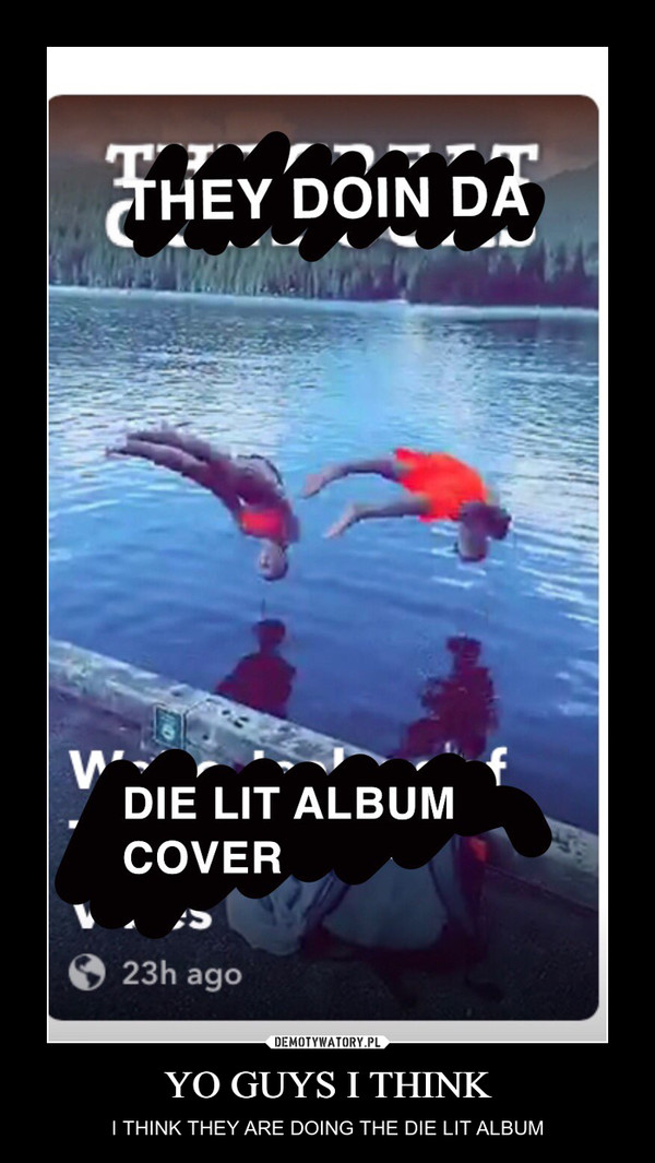 YO GUYS I THINK – I THINK THEY ARE DOING THE DIE LIT ALBUM