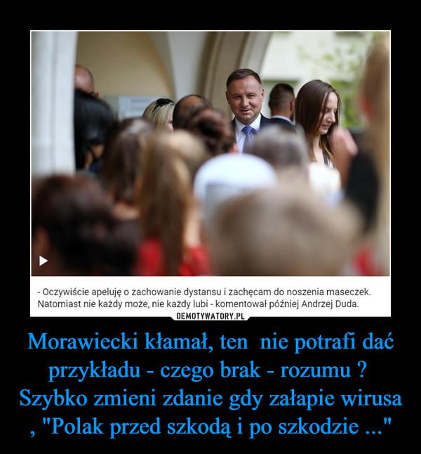 """Morawiecki kłamał, ten  nie potrafi dać przykładu - czego brak - rozumu ?  Szybko zmieni zdanie gdy załapie wirusa , """"Polak przed szkodą i po szkodzie ..."""" –"""