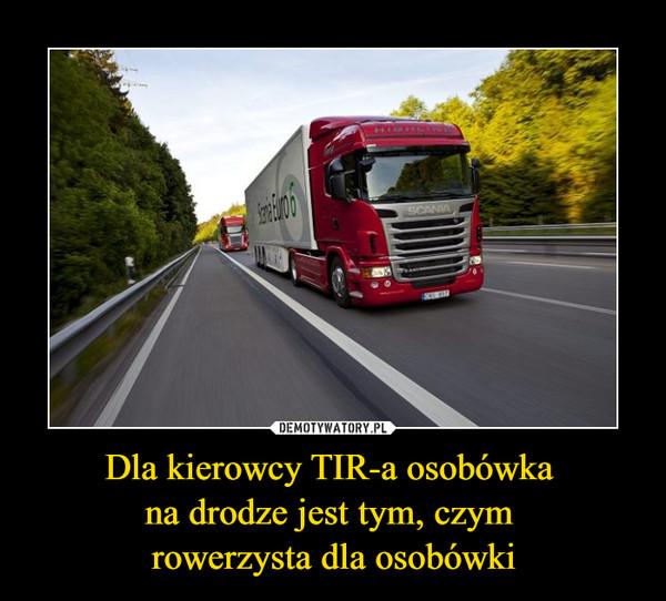 Dla kierowcy TIR-a osobówka na drodze jest tym, czym rowerzysta dla osobówki –