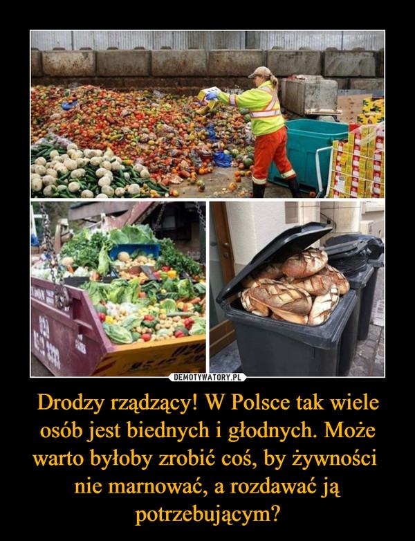 Drodzy rządzący! W Polsce tak wiele osób jest biednych i głodnych. Może warto byłoby zrobić coś, by żywności nie marnować, a rozdawać ją potrzebującym? –
