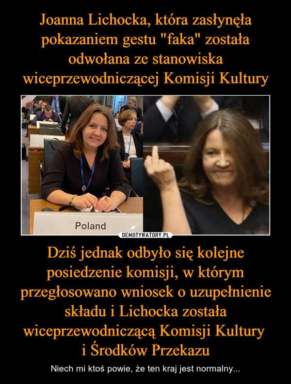 Dziś jednak odbyło się kolejne posiedzenie komisji, w którym przegłosowano wniosek o uzupełnienie składu i Lichocka została wiceprzewodniczącą Komisji Kultury i Środków Przekazu – Niech mi ktoś powie, że ten kraj jest normalny...