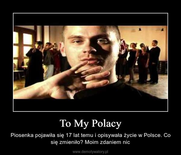 To My Polacy – Piosenka pojawiła się 17 lat temu i opisywała życie w Polsce. Co się zmieniło? Moim zdaniem nic