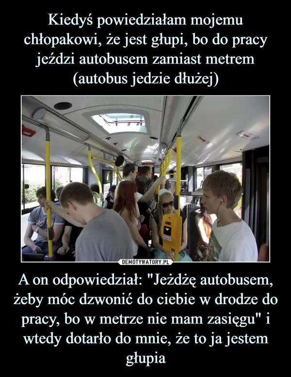 """A on odpowiedział: """"Jeżdżę autobusem, żeby móc dzwonić do ciebie w drodze do pracy, bo w metrze nie mam zasięgu"""" i wtedy dotarło do mnie, że to ja jestem głupia –"""