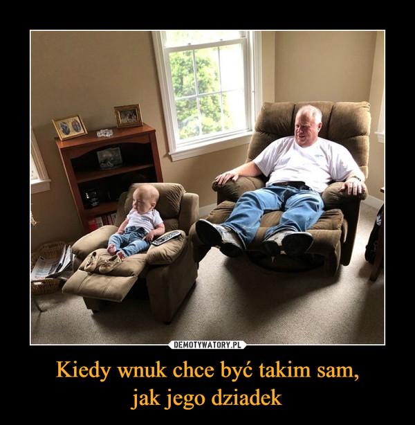 Kiedy wnuk chce być takim sam,jak jego dziadek –