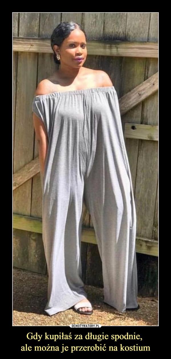 Gdy kupiłaś za długie spodnie, ale można je przerobić na kostium –