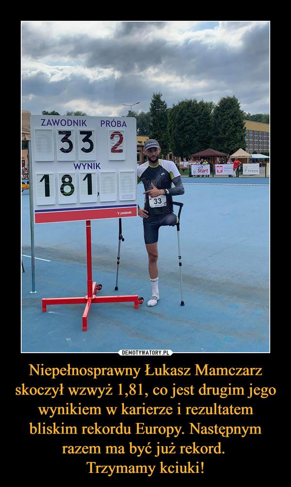 Niepełnosprawny Łukasz Mamczarz skoczył wzwyż 1,81, co jest drugim jego wynikiem w karierze i rezultatem bliskim rekordu Europy. Następnym razem ma być już rekord. Trzymamy kciuki! –