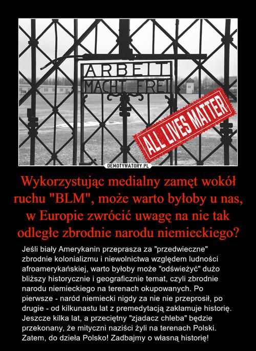 """Wykorzystując medialny zamęt wokół ruchu """"BLM"""", może warto byłoby u nas, w Europie zwrócić uwagę na nie tak odległe zbrodnie narodu niemieckiego?"""
