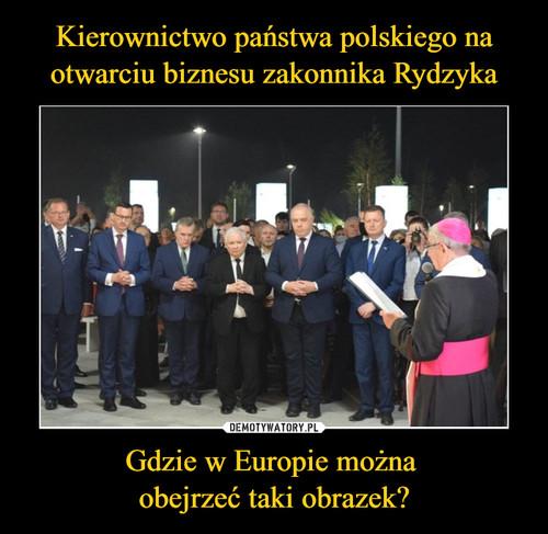 Kierownictwo państwa polskiego na otwarciu biznesu zakonnika Rydzyka Gdzie w Europie można  obejrzeć taki obrazek?