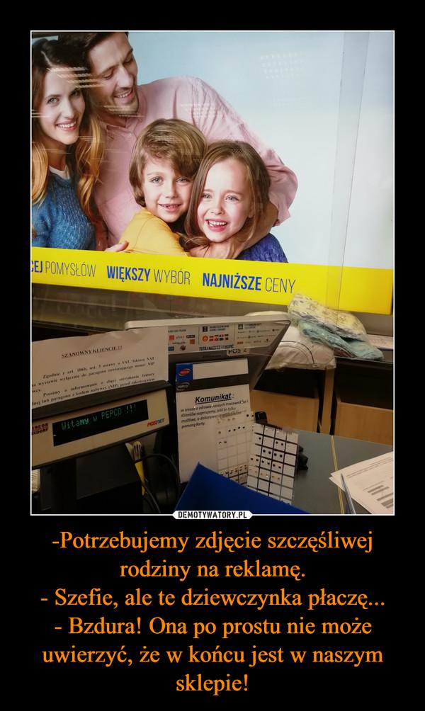 -Potrzebujemy zdjęcie szczęśliwej rodziny na reklamę.- Szefie, ale te dziewczynka płaczę...- Bzdura! Ona po prostu nie może uwierzyć, że w końcu jest w naszym sklepie! –