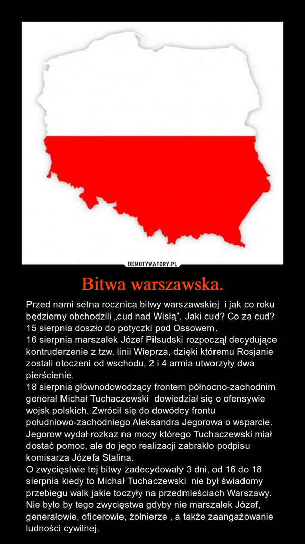 """Bitwa warszawska. – Przed nami setna rocznica bitwy warszawskiej  i jak co roku będziemy obchodzili """"cud nad Wisłą"""". Jaki cud? Co za cud?15 sierpnia doszło do potyczki pod Ossowem.16 sierpnia marszałek Józef Piłsudski rozpoczął decydujące kontruderzenie z tzw. linii Wieprza, dzięki któremu Rosjanie zostali otoczeni od wschodu, 2 i 4 armia utworzyły dwa pierścienie.18 sierpnia głównodowodzący frontem północno-zachodnim generał Michał Tuchaczewski  dowiedział się o ofensywie wojsk polskich. Zwrócił się do dowódcy frontu  południowo-zachodniego Aleksandra Jegorowa o wsparcie.  Jegorow wydał rozkaz na mocy którego Tuchaczewski miał dostać pomoc, ale do jego realizacji zabrakło podpisu komisarza Józefa Stalina.O zwycięstwie tej bitwy zadecydowały 3 dni, od 16 do 18 sierpnia kiedy to Michał Tuchaczewski  nie był świadomy przebiegu walk jakie toczyły na przedmieściach Warszawy. Nie było by tego zwycięstwa gdyby nie marszałek Józef, generałowie, oficerowie, żołnierze , a także zaangażowanie ludności cywilnej."""