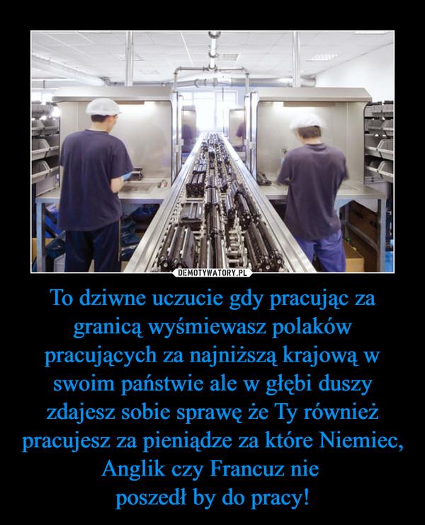To dziwne uczucie gdy pracując za granicą wyśmiewasz polaków pracujących za najniższą krajową w swoim państwie ale w głębi duszy zdajesz sobie sprawę że Ty również pracujesz za pieniądze za które Niemiec, Anglik czy Francuz nie poszedł by do pracy! –