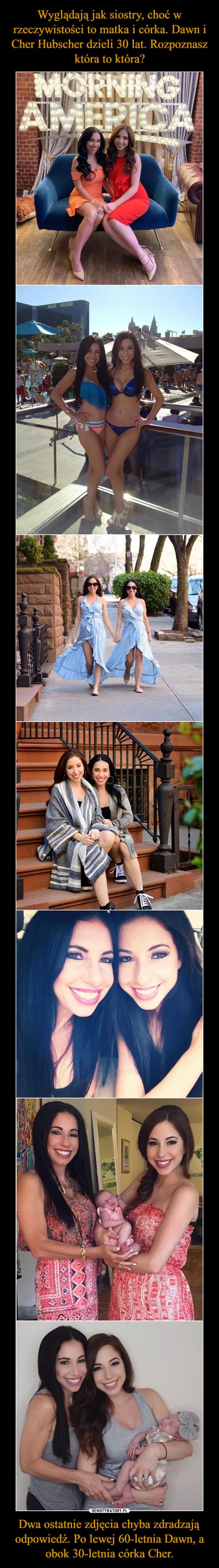 Dwa ostatnie zdjęcia chyba zdradzają odpowiedź. Po lewej 60-letnia Dawn, a obok 30-letnia córka Cher. –