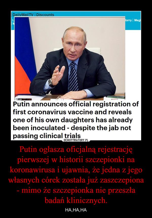 Putin ogłasza oficjalną rejestrację pierwszej w historii szczepionki na koronawirusa i ujawnia, że jedna z jego własnych córek została już zaszczepiona - mimo że szczepionka nie przeszła badań klinicznych. – HA,HA,HA