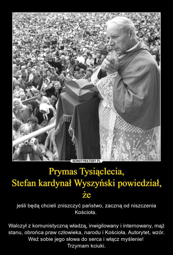 Prymas Tysiąclecia,Stefan kardynał Wyszyński powiedział, że – jeśli będą chcieli zniszczyć państwo, zaczną od niszczenia Kościoła. Walczył z komunistyczną władzą, inwigilowany i internowany, mąż stanu, obrońca praw człowieka, narodu i Kościoła. Autorytet, wzór. Weź sobie jego słowa do serca i włącz myślenie! Trzymam kciuki.