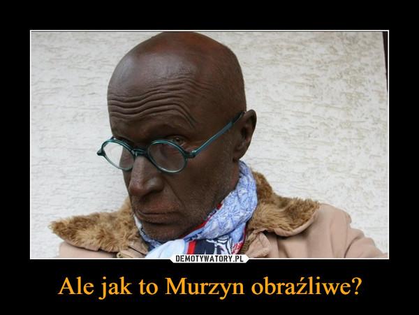 Ale jak to Murzyn obraźliwe? –