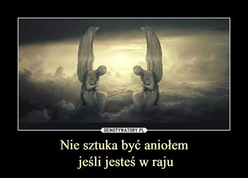 Nie sztuka być aniołem  jeśli jesteś w raju
