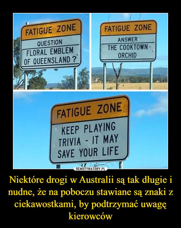 Niektóre drogi w Australii są tak długie i nudne, że na poboczu stawiane są znaki z ciekawostkami, by podtrzymać uwagę kierowców –  FATIGUE ZONEFATIGUE ZONEQUESTIONANSWERFLORAL EMBLEMOF QUEENSLAND ?THE COOKTOWNORCHIDFATIGUE ZONEKEEP PLAYINGTRIVIA - IT MAYSAVE YOUR LIFE