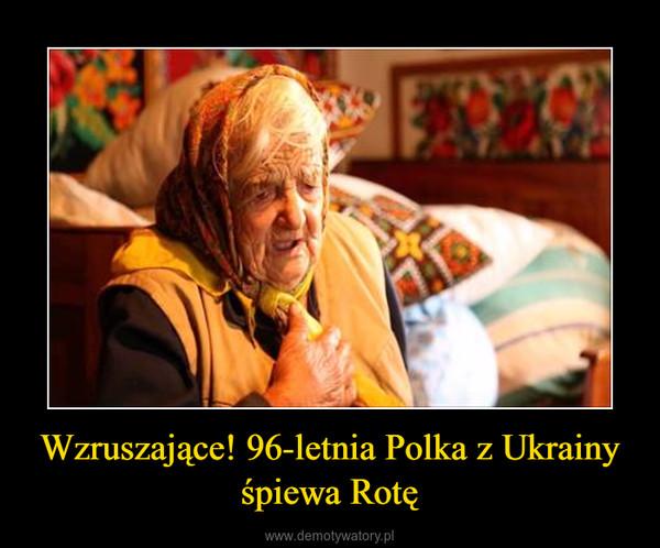 Wzruszające! 96-letnia Polka z Ukrainy śpiewa Rotę –