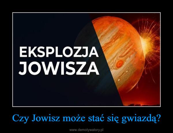 Czy Jowisz może stać się gwiazdą? –