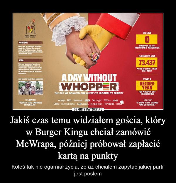 Jakiś czas temu widziałem gościa, który w Burger Kingu chciał zamówić McWrapa, później próbował zapłacić kartą na punkty – Koleś tak nie ogarniał życia, że aż chciałem zapytać jakiej partii jest posłem
