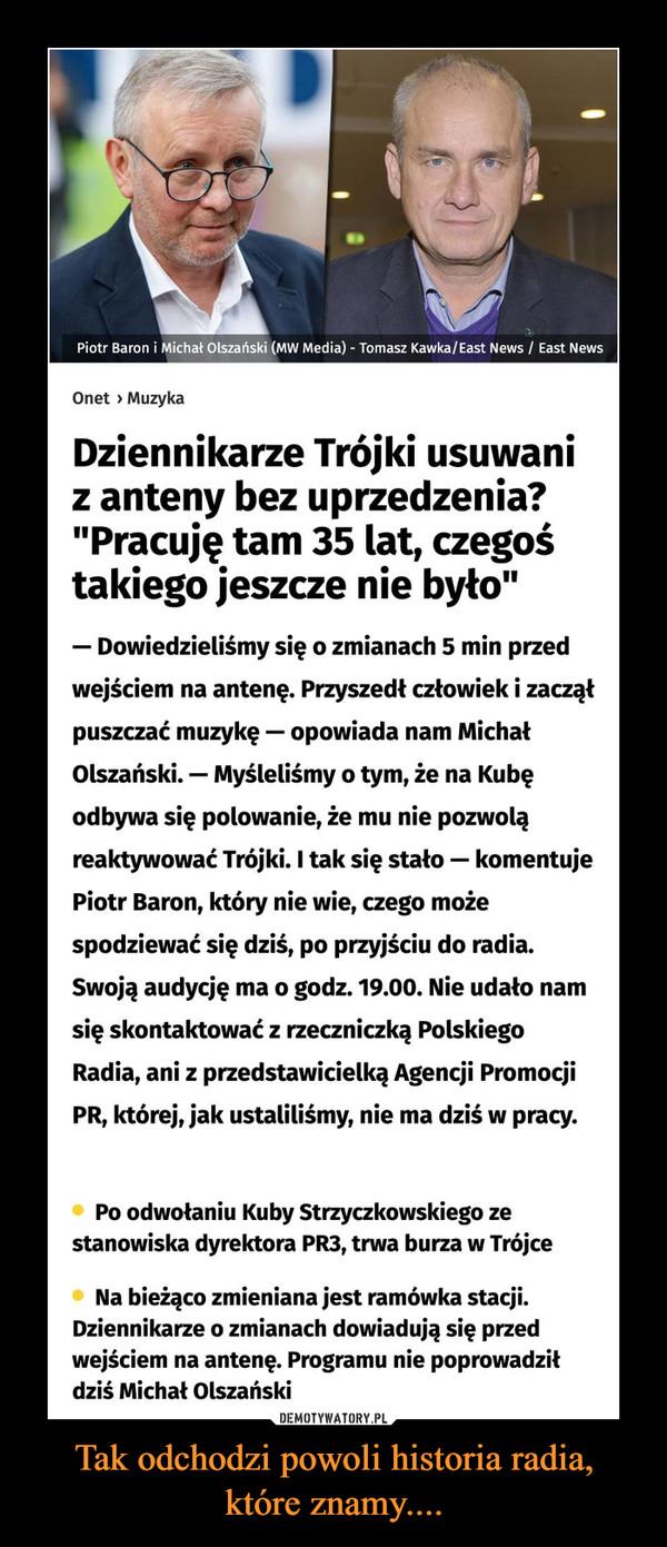 """Tak odchodzi powoli historia radia,które znamy.... –  Dziennikarze Trójki usuwani z anteny bez uprzedzenia? """"Pracuję tam 35 lat, czegoś takiego jeszcze nie było"""" Dowiedzieliśmy się o zmianach 5 min przed wejściem na antenę. Przyszedł człowiek i zaczął puszczać muzykę — opowiada nam Michał Olszański. — Myśleliśmy o tym, że na Kubę odbywa się polowanie, że mu nie pozwolą reaktywować Trójki. I tak się stało — komentuje Piotr Baron, który nie wie, czego może spodziewać się dziś, po przyjściu do radia. Swoją audycję ma o godz. 19.00. Nie udało nam się skontaktować z rzeczniczką Polskiego Radia, ani z przedstawicielką Agencji Promocji PR, której, jak ustaliliśmy, nie ma dziś w pracy."""