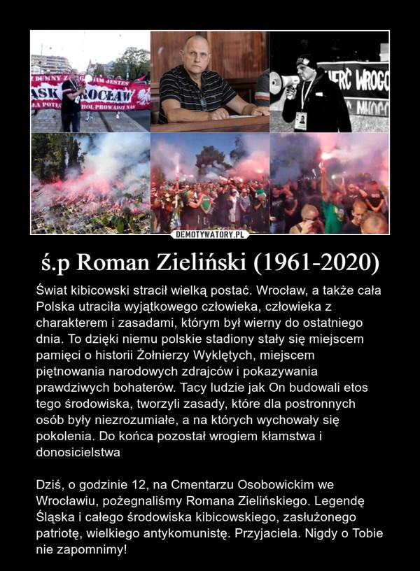 ś.p Roman Zieliński (1961-2020) – Świat kibicowski stracił wielką postać. Wrocław, a także cała Polska utraciła wyjątkowego człowieka, człowieka z charakterem i zasadami, którym był wierny do ostatniego dnia. To dzięki niemu polskie stadiony stały się miejscem pamięci o historii Żołnierzy Wyklętych, miejscem piętnowania narodowych zdrajców i pokazywania prawdziwych bohaterów. Tacy ludzie jak On budowali etos tego środowiska, tworzyli zasady, które dla postronnych osób były niezrozumiałe, a na których wychowały się pokolenia. Do końca pozostał wrogiem kłamstwa i donosicielstwa Dziś, o godzinie 12, na Cmentarzu Osobowickim we Wrocławiu, pożegnaliśmy Romana Zielińskiego. Legendę Śląska i całego środowiska kibicowskiego, zasłużonego patriotę, wielkiego antykomunistę. Przyjaciela. Nigdy o Tobie nie zapomnimy!