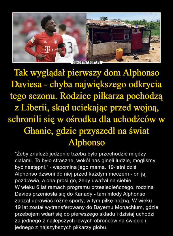 """Tak wyglądał pierwszy dom Alphonso Daviesa - chyba największego odkrycia tego sezonu. Rodzice piłkarza pochodzą z Liberii, skąd uciekając przed wojną, schronili się w ośrodku dla uchodźców w Ghanie, gdzie przyszedł na świat Alphonso – """"Żeby znaleźć jedzenie trzeba było przechodzić między ciałami. To było straszne, wokół nas ginęli ludzie, mogliśmy być następni."""" - wspomina jego mama. 19-letni dziś Alphonso dzwoni do niej przed każdym meczem - on ją pozdrawia, a ona prosi go, żeby uważał na siebie. W wieku 6 lat ramach programu przesiedleńczego, rodzina Davies przeniosła się do Kanady - tam młody Alphonso zaczął uprawiać różne sporty, w tym piłkę nożną. W wieku 19 lat został wytransferowany do Bayernu Monachium, gdzie przebojem wdarł się do pierwszego składu i dzisiaj uchodzi za jednego z najlepszych lewych obrońców na świecie i jednego z najszybszych piłkarzy globu."""