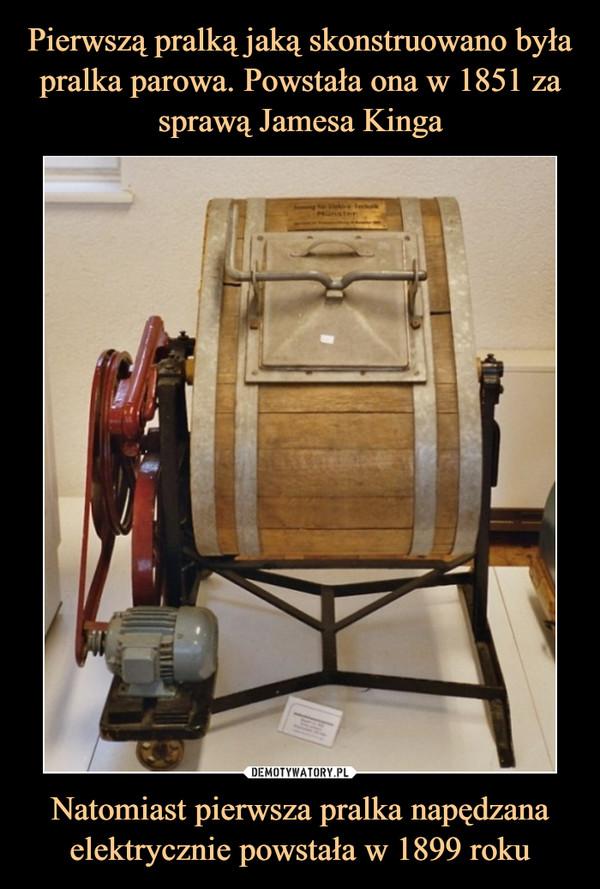 Natomiast pierwsza pralka napędzana elektrycznie powstała w 1899 roku –