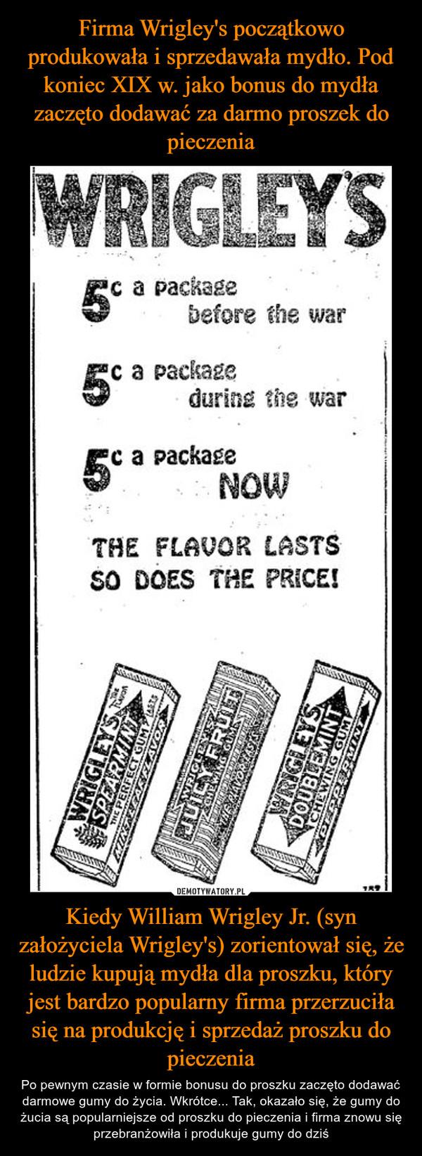 Kiedy William Wrigley Jr. (syn założyciela Wrigley's) zorientował się, że ludzie kupują mydła dla proszku, który jest bardzo popularny firma przerzuciła się na produkcję i sprzedaż proszku do pieczenia – Po pewnym czasie w formie bonusu do proszku zaczęto dodawać darmowe gumy do życia. Wkrótce... Tak, okazało się, że gumy do żucia są popularniejsze od proszku do pieczenia i firma znowu się przebranżowiła i produkuje gumy do dziś