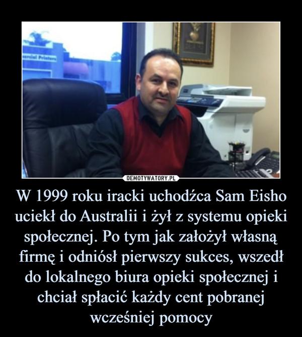 W 1999 roku iracki uchodźca Sam Eisho uciekł do Australii i żył z systemu opieki społecznej. Po tym jak założył własną firmę i odniósł pierwszy sukces, wszedł do lokalnego biura opieki społecznej i chciał spłacić każdy cent pobranej wcześniej pomocy –