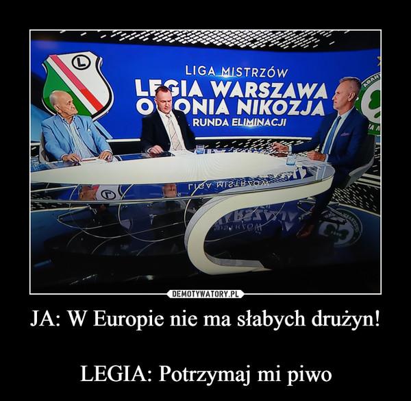 JA: W Europie nie ma słabych drużyn!LEGIA: Potrzymaj mi piwo –
