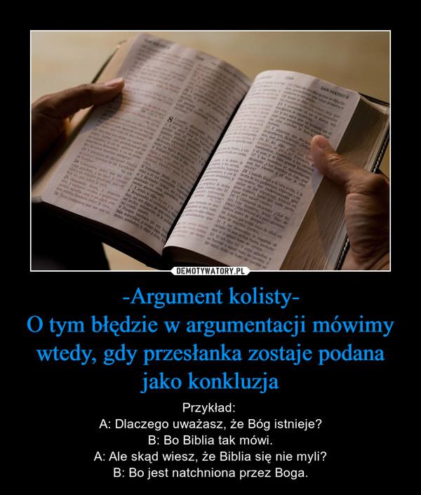 -Argument kolisty-O tym błędzie w argumentacji mówimy wtedy, gdy przesłanka zostaje podana jako konkluzja – Przykład: A: Dlaczego uważasz, że Bóg istnieje?B: Bo Biblia tak mówi.A: Ale skąd wiesz, że Biblia się nie myli?B: Bo jest natchniona przez Boga.