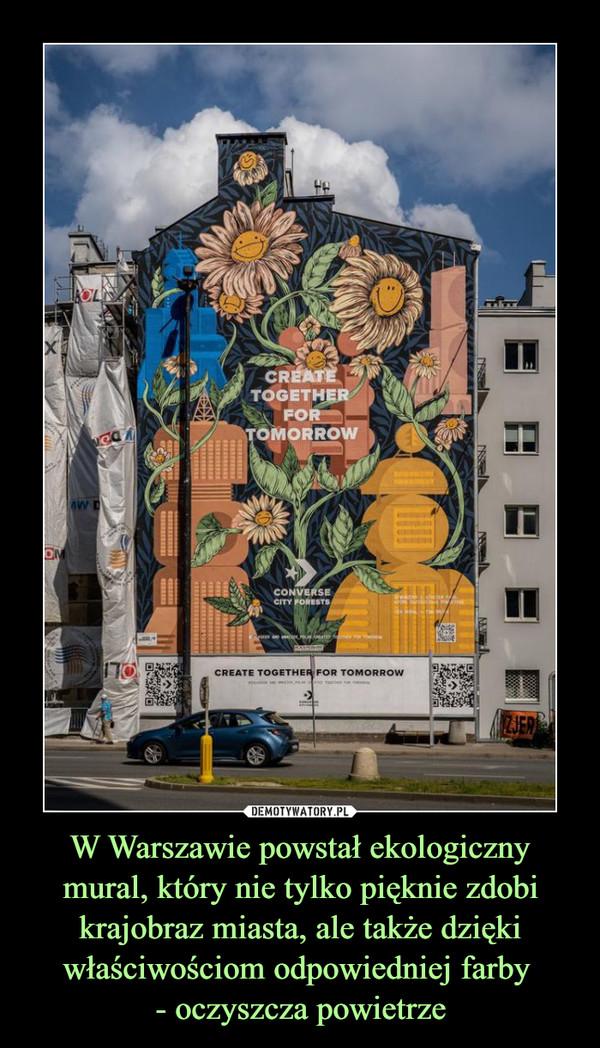 W Warszawie powstał ekologiczny mural, który nie tylko pięknie zdobi krajobraz miasta, ale także dzięki właściwościom odpowiedniej farby - oczyszcza powietrze –